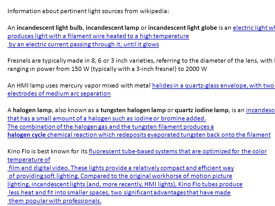 Information about pertinent light sources from wikipedia: An incandescent light bulb, incandescent lamp or incandescent light globe is an electric light which produces light with a filament wire heated to a high temperatureelectric light which produces light with a filament wire heated to a high temperature by an electric current passing through it, until it glows Fresnels are typically made in 8, 6 or 3 inch varieties, referring to the diameter of the lens, with lamps ranging in power from 150 W (typically with a 3-inch fresnel) to 2000 W An HMI lamp uses mercury vapor mixed with metal halides in a quartz-glass envelope, with two tungsten electrodes of medium arc separationhalides in a quartz-glass envelope, with two tungsten electrodes of medium arc separation A halogen lamp, also known as a tungsten halogen lamp or quartz iodine lamp, is an incandescent lamp that has a small amount of a halogen such as iodine or bromine added.incandescent lamp that has a small amount of a halogen such as iodine or bromine added.