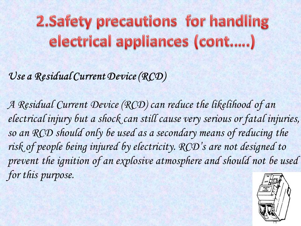 Use a Residual Current Device (RCD) A Residual Current Device (RCD) can reduce the likelihood of an electrical injury but a shock can still cause very