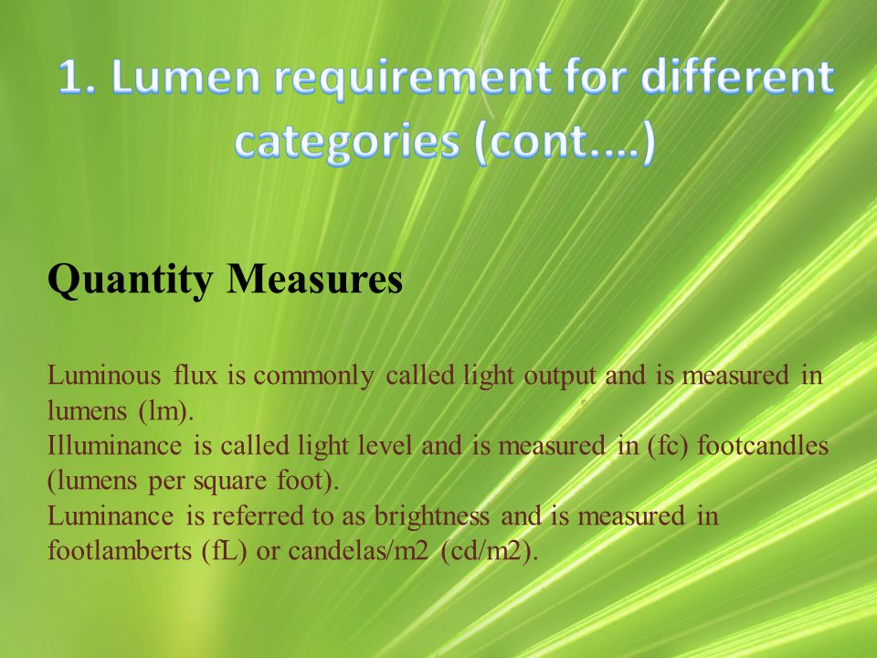Quantity Measures Luminous flux is commonly called light output and is measured in lumens (lm). Illuminance is called light level and is measured in (