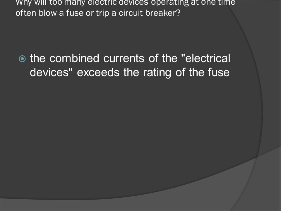 Why will too many electric devices operating at one time often blow a fuse or trip a circuit breaker? the combined currents of the
