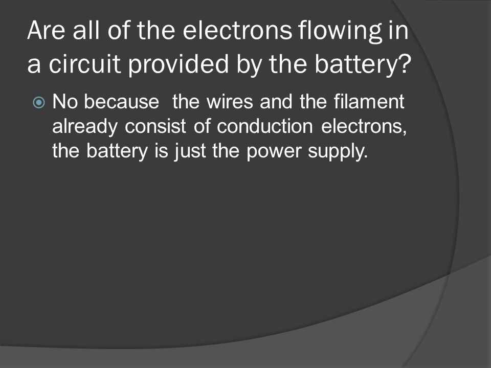 Are all of the electrons flowing in a circuit provided by the battery? No because the wires and the filament already consist of conduction electrons,