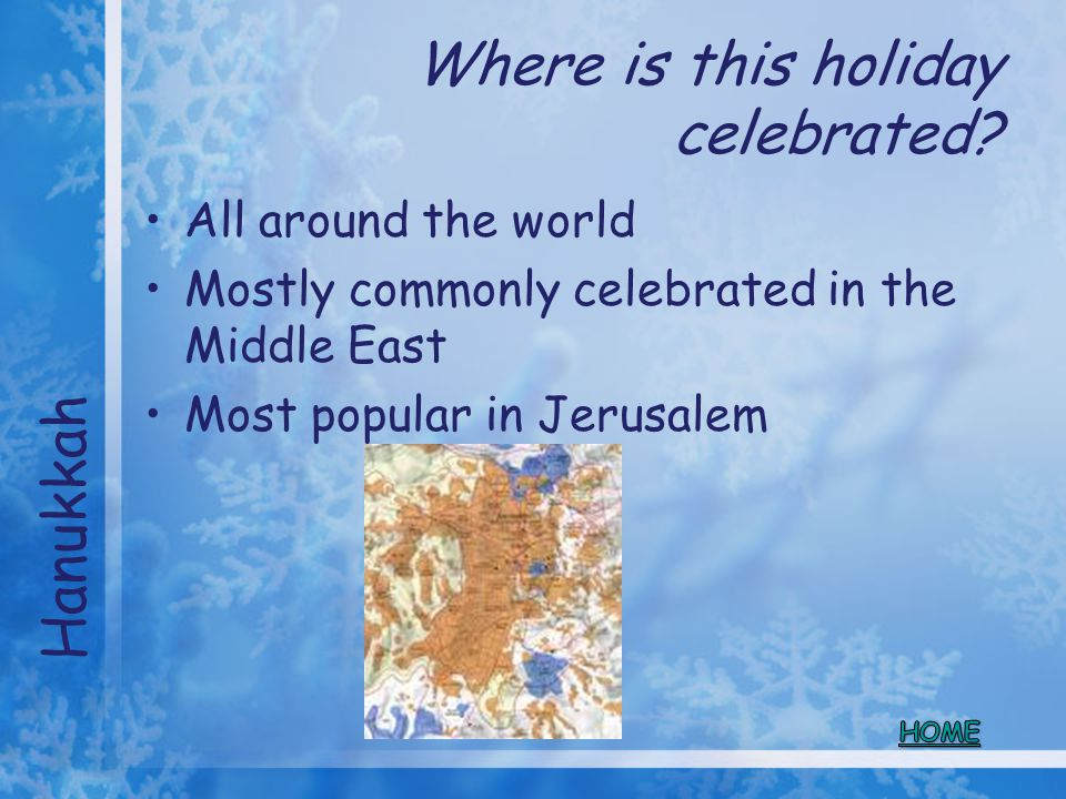 Where is this holiday celebrated? All around the world Mostly commonly celebrated in the Middle East Most popular in Jerusalem Hanukkah
