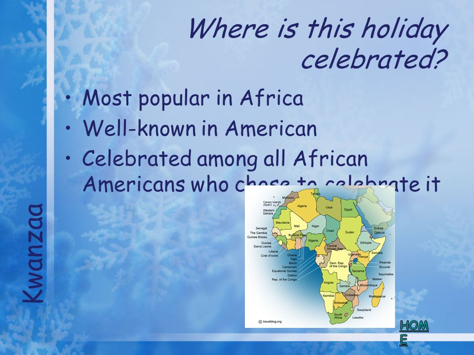 Where is this holiday celebrated? Most popular in Africa Well-known in American Celebrated among all African Americans who chose to celebrate it Kwanz