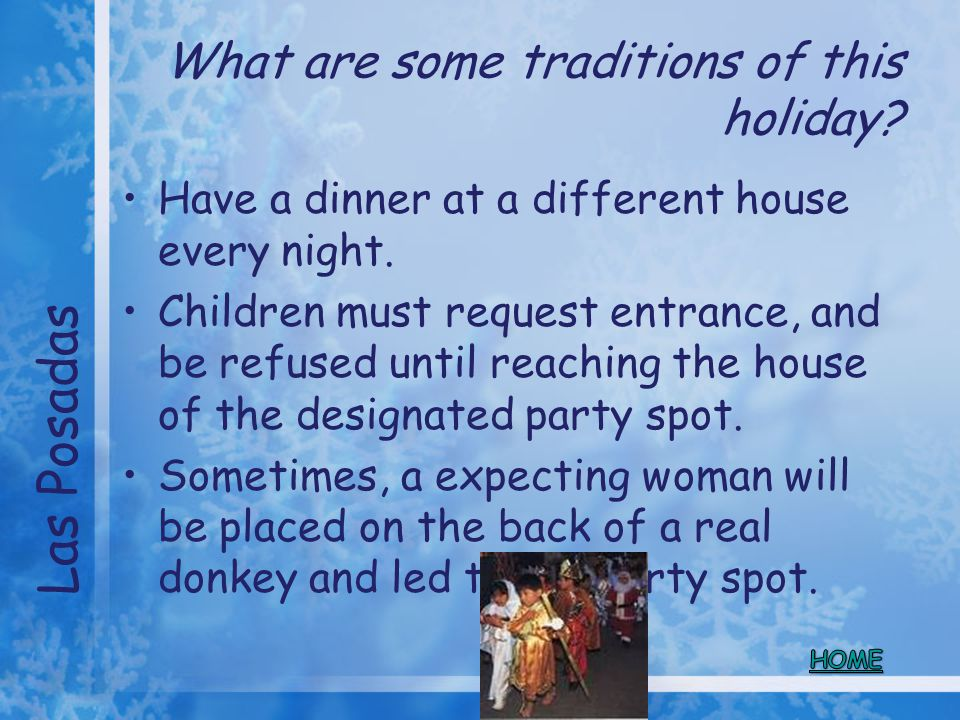 What are some traditions of this holiday? Have a dinner at a different house every night. Children must request entrance, and be refused until reachin