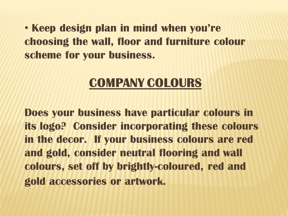 Keep design plan in mind when youre choosing the wall, floor and furniture colour scheme for your business.