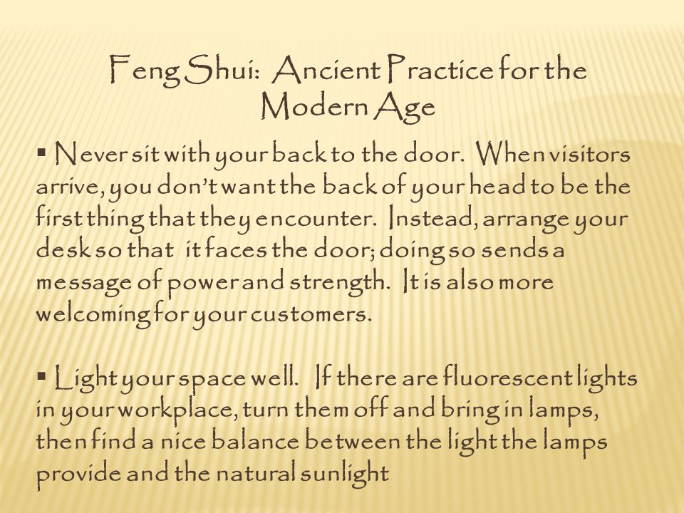 Feng Shui: Ancient Practice for the Modern Age Never sit with your back to the door. When visitors arrive, you dont want the back of your head to be t