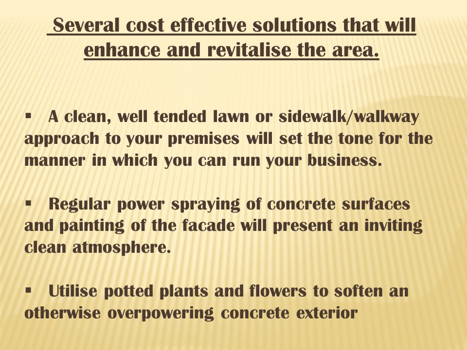 Several cost effective solutions that will enhance and revitalise the area. A clean, well tended lawn or sidewalk/walkway approach to your premises wi