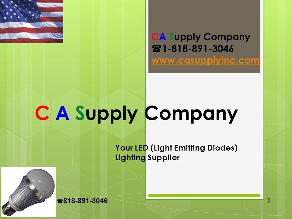 CA Supply 818-891-3046 1 C A Supply Company Your LED (Light Emitting Diodes) Lighting Supplier CA Supply Company 1-818-891-3046 www.casupplyinc.com
