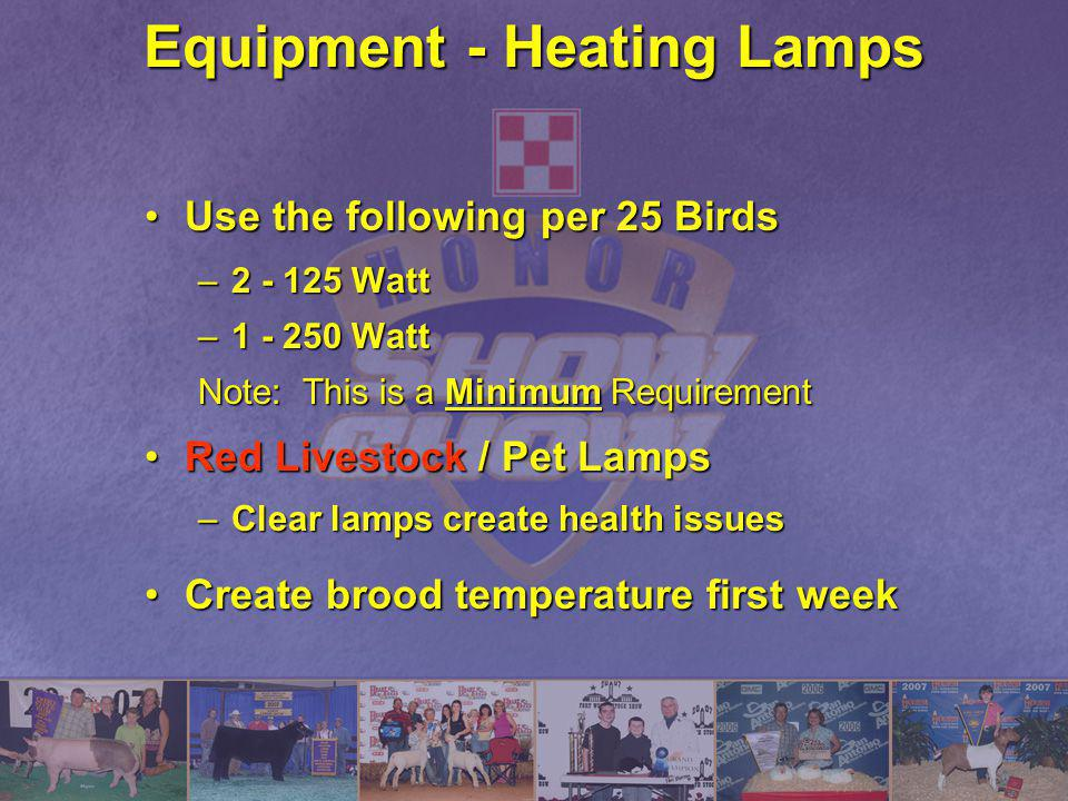 Equipment - Heating Lamps Use the following per 25 BirdsUse the following per 25 Birds –2 - 125 Watt –1 - 250 Watt Note: This is a Minimum Requirement