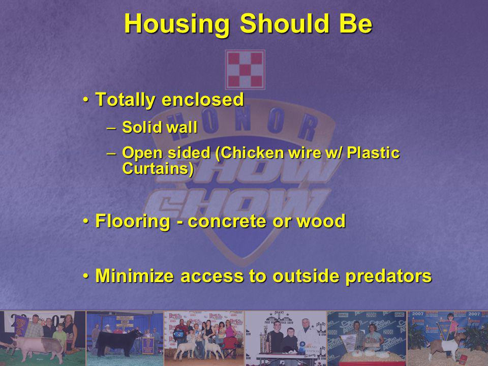 Housing Should Be Totally enclosedTotally enclosed –Solid wall –Open sided (Chicken wire w/ Plastic Curtains) Flooring - concrete or woodFlooring - co