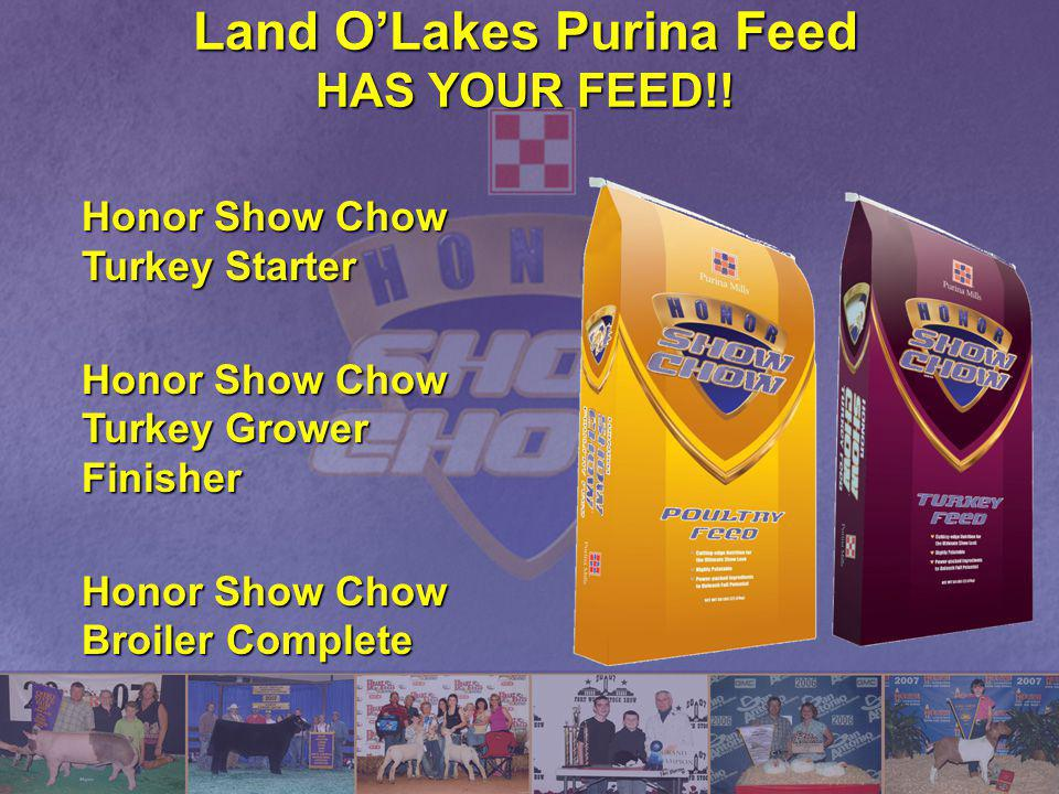 Land OLakes Purina Feed HAS YOUR FEED!! Honor Show Chow Turkey Starter Honor Show Chow Turkey Grower Finisher Honor Show Chow Broiler Complete