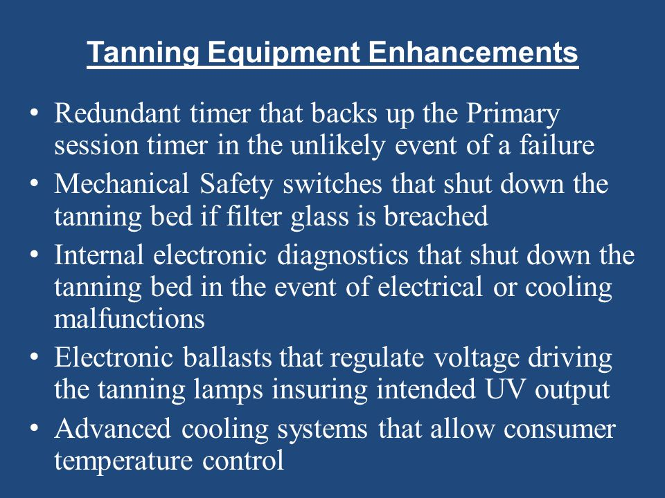 Tanning Equipment Enhancements Redundant timer that backs up the Primary session timer in the unlikely event of a failure Mechanical Safety switches t
