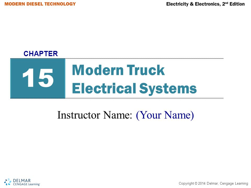 Copyright © 2014 Delmar, Cengage Learning Modern Truck Electrical Systems Instructor Name: (Your Name) 15 CHAPTER