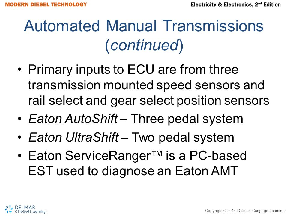 Copyright © 2014 Delmar, Cengage Learning Automated Manual Transmissions (continued) Primary inputs to ECU are from three transmission mounted speed sensors and rail select and gear select position sensors Eaton AutoShift – Three pedal system Eaton UltraShift – Two pedal system Eaton ServiceRanger is a PC-based EST used to diagnose an Eaton AMT