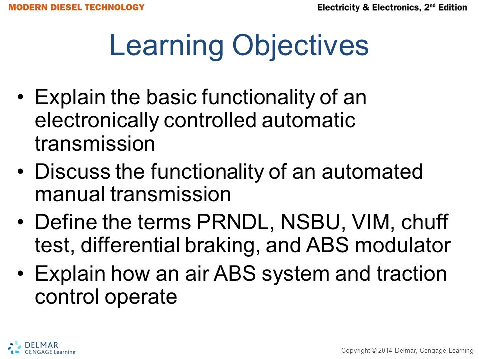 Copyright © 2014 Delmar, Cengage Learning Learning Objectives Explain the basic functionality of an electronically controlled automatic transmission Discuss the functionality of an automated manual transmission Define the terms PRNDL, NSBU, VIM, chuff test, differential braking, and ABS modulator Explain how an air ABS system and traction control operate