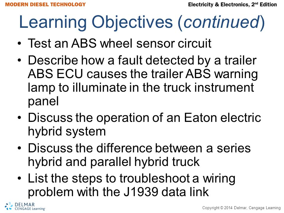 Copyright © 2014 Delmar, Cengage Learning Learning Objectives (continued) Test an ABS wheel sensor circuit Describe how a fault detected by a trailer ABS ECU causes the trailer ABS warning lamp to illuminate in the truck instrument panel Discuss the operation of an Eaton electric hybrid system Discuss the difference between a series hybrid and parallel hybrid truck List the steps to troubleshoot a wiring problem with the J1939 data link