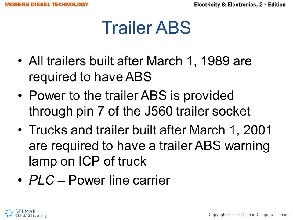 Copyright © 2014 Delmar, Cengage Learning Trailer ABS All trailers built after March 1, 1989 are required to have ABS Power to the trailer ABS is provided through pin 7 of the J560 trailer socket Trucks and trailer built after March 1, 2001 are required to have a trailer ABS warning lamp on ICP of truck PLC – Power line carrier