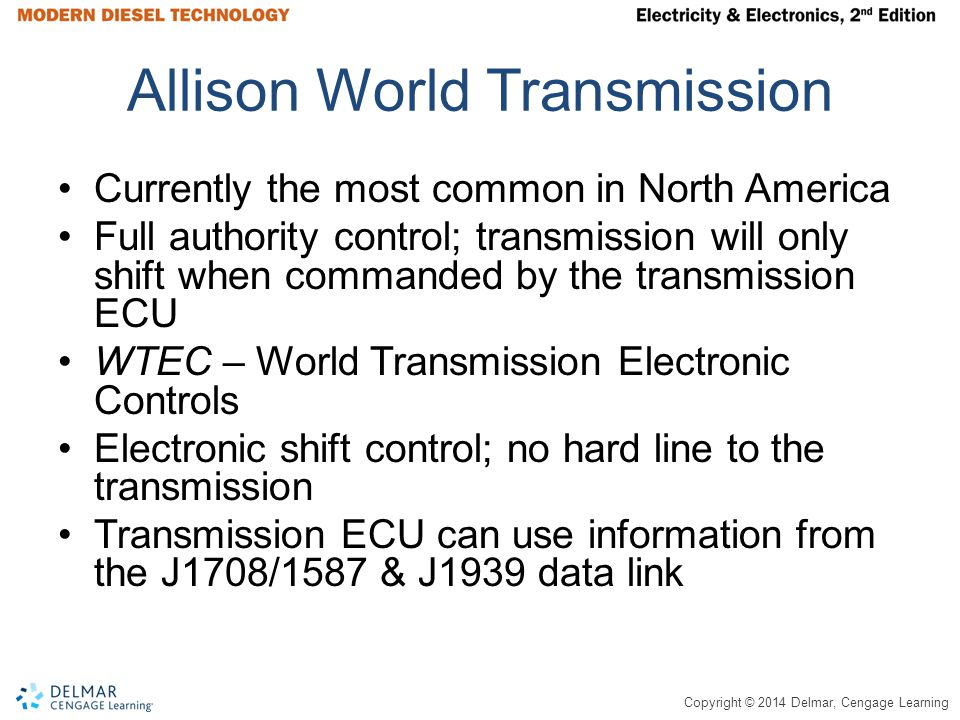Copyright © 2014 Delmar, Cengage Learning Allison World Transmission Currently the most common in North America Full authority control; transmission will only shift when commanded by the transmission ECU WTEC – World Transmission Electronic Controls Electronic shift control; no hard line to the transmission Transmission ECU can use information from the J1708/1587 & J1939 data link