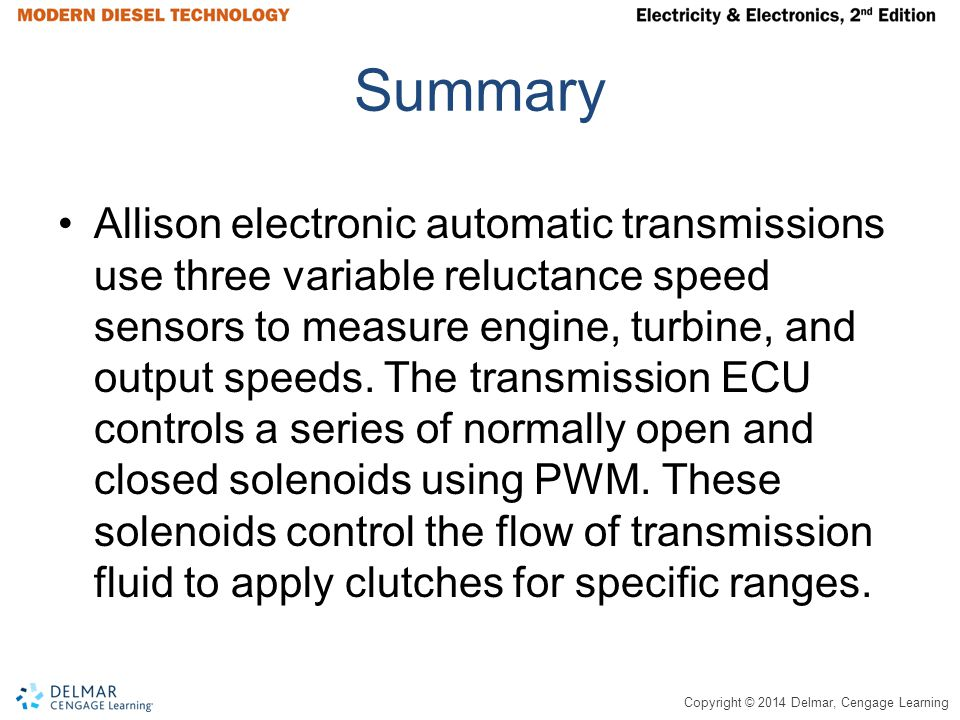Copyright © 2014 Delmar, Cengage Learning Summary Allison electronic automatic transmissions use three variable reluctance speed sensors to measure engine, turbine, and output speeds.