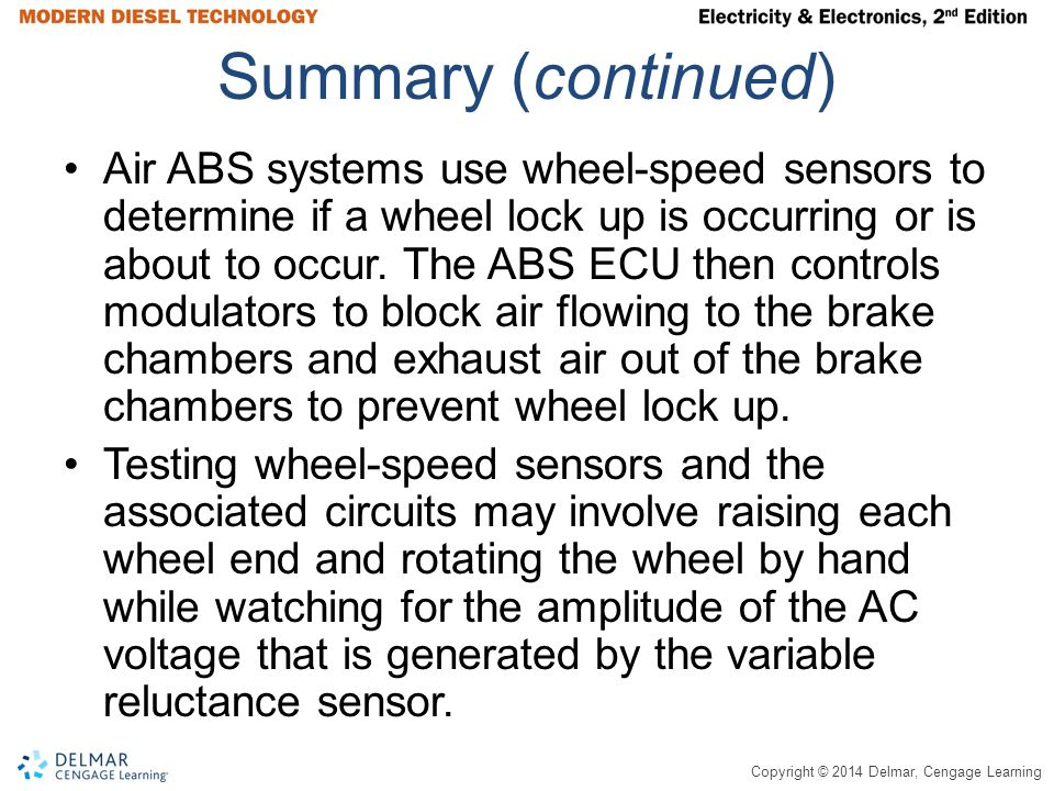 Copyright © 2014 Delmar, Cengage Learning Summary (continued) Air ABS systems use wheel-speed sensors to determine if a wheel lock up is occurring or is about to occur.
