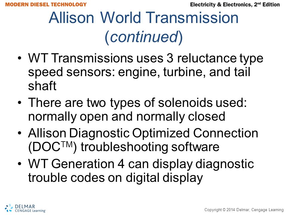 Copyright © 2014 Delmar, Cengage Learning Allison World Transmission (continued) WT Transmissions uses 3 reluctance type speed sensors: engine, turbine, and tail shaft There are two types of solenoids used: normally open and normally closed Allison Diagnostic Optimized Connection (DOC TM ) troubleshooting software WT Generation 4 can display diagnostic trouble codes on digital display