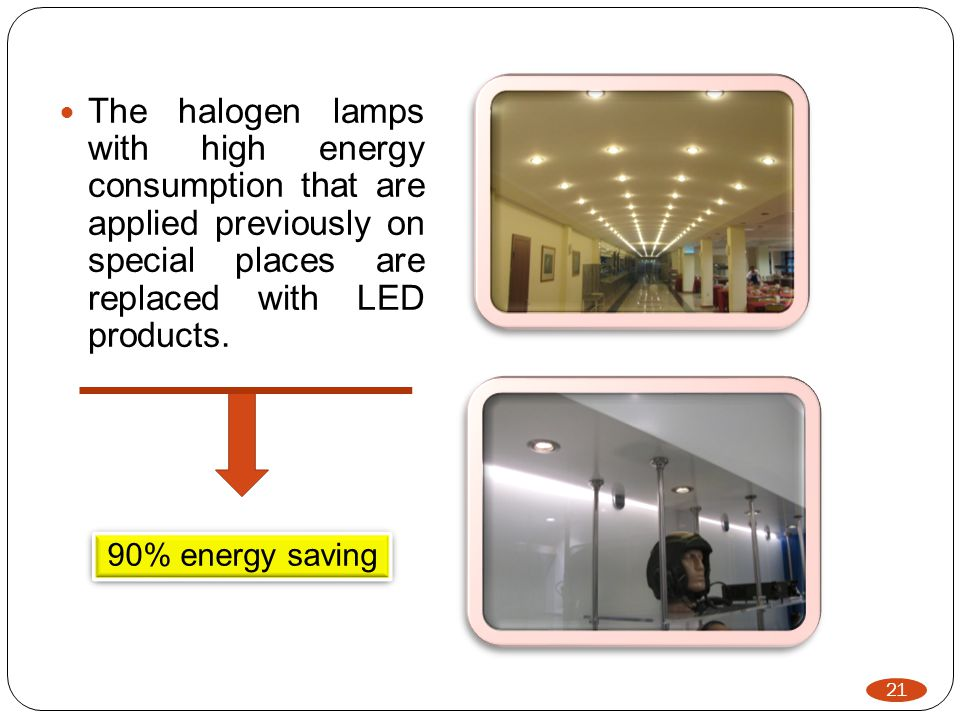 21 The halogen lamps with high energy consumption that are applied previously on special places are replaced with LED products.