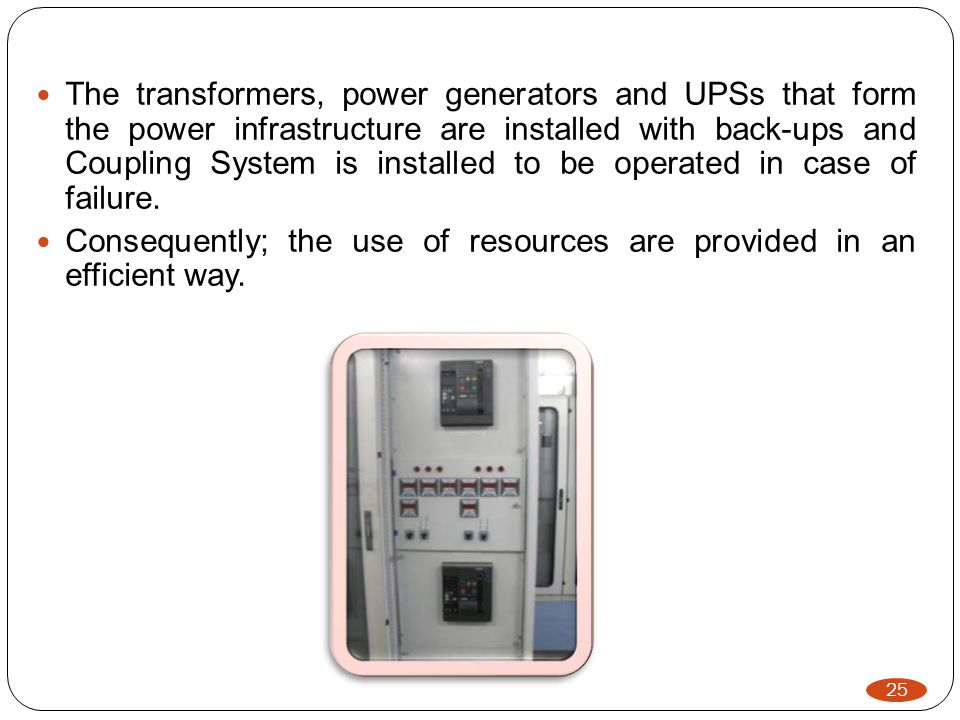 25 The transformers, power generators and UPSs that form the power infrastructure are installed with back-ups and Coupling System is installed to be operated in case of failure.