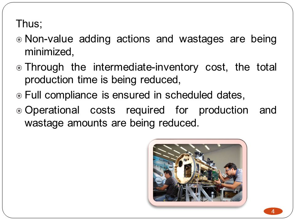 4 Thus; Non-value adding actions and wastages are being minimized, Through the intermediate-inventory cost, the total production time is being reduced, Full compliance is ensured in scheduled dates, Operational costs required for production and wastage amounts are being reduced.