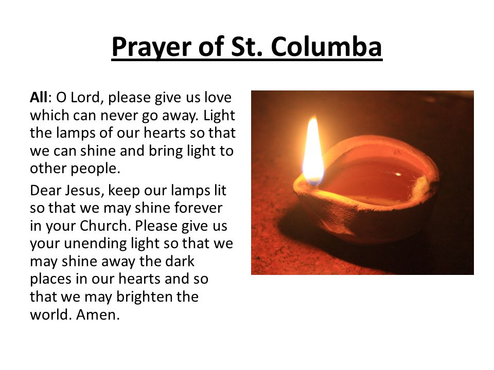 Prayer of St. Columba All: O Lord, please give us love which can never go away. Light the lamps of our hearts so that we can shine and bring light to