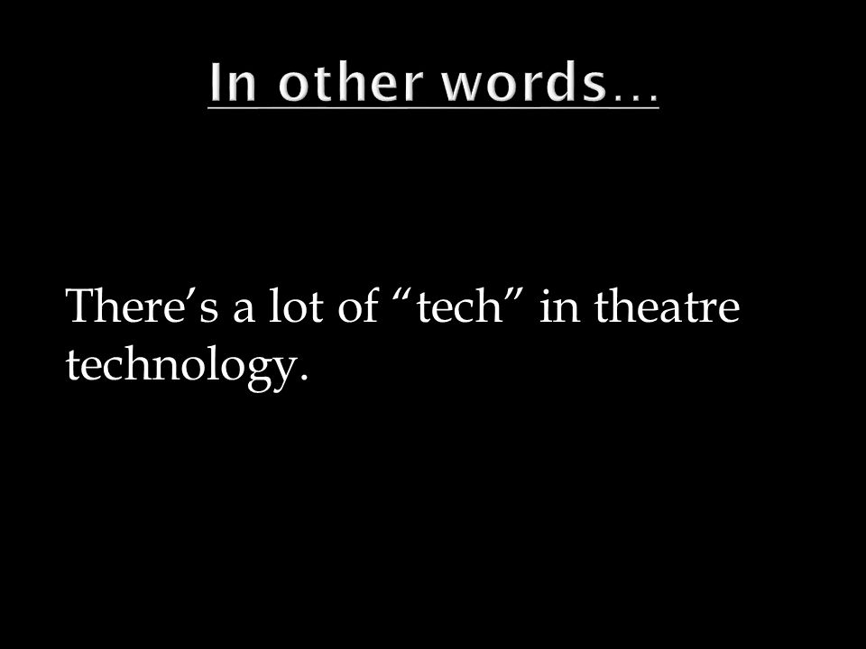 Theres a lot of tech in theatre technology.