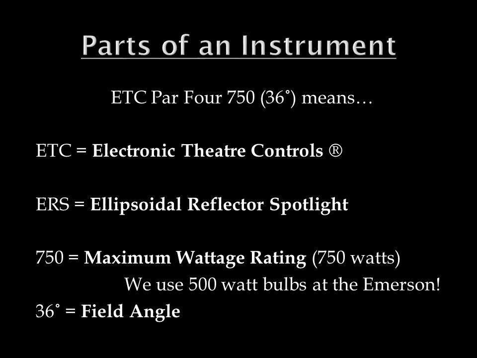ETC Par Four 750 (36˚) means… ETC = Electronic Theatre Controls ® ERS = Ellipsoidal Reflector Spotlight 750 = Maximum Wattage Rating (750 watts) We use 500 watt bulbs at the Emerson.