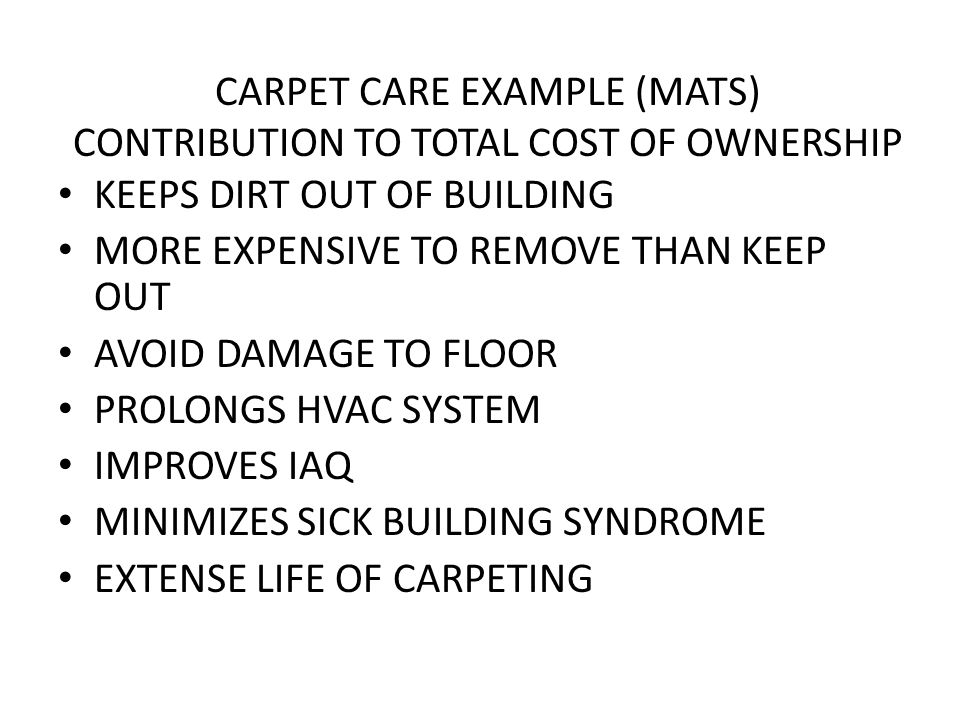 CARPET CARE EXAMPLE (MATS) CONTRIBUTION TO TOTAL COST OF OWNERSHIP KEEPS DIRT OUT OF BUILDING MORE EXPENSIVE TO REMOVE THAN KEEP OUT AVOID DAMAGE TO FLOOR PROLONGS HVAC SYSTEM IMPROVES IAQ MINIMIZES SICK BUILDING SYNDROME EXTENSE LIFE OF CARPETING