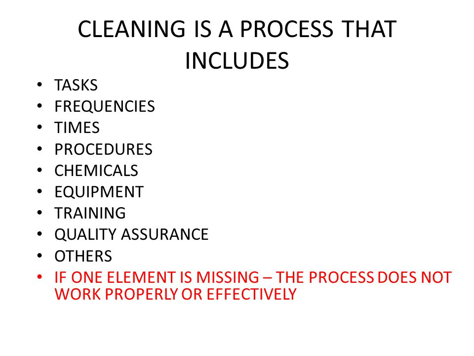 CLEANING IS A PROCESS THAT INCLUDES TASKS FREQUENCIES TIMES PROCEDURES CHEMICALS EQUIPMENT TRAINING QUALITY ASSURANCE OTHERS IF ONE ELEMENT IS MISSING – THE PROCESS DOES NOT WORK PROPERLY OR EFFECTIVELY
