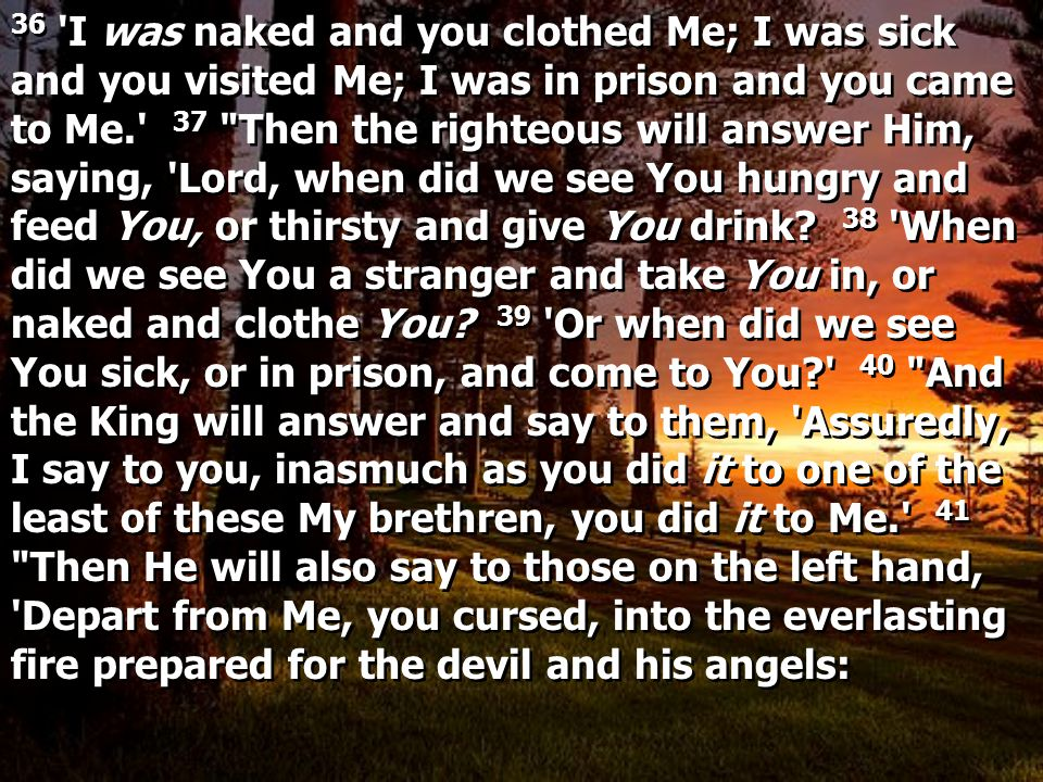 36 I was naked and you clothed Me; I was sick and you visited Me; I was in prison and you came to Me. 37 Then the righteous will answer Him, saying, Lord, when did we see You hungry and feed You, or thirsty and give You drink.