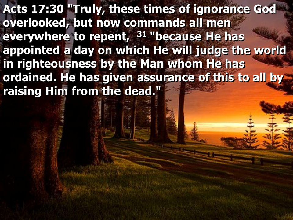 Acts 17:30 Truly, these times of ignorance God overlooked, but now commands all men everywhere to repent, 31 because He has appointed a day on which He will judge the world in righteousness by the Man whom He has ordained.