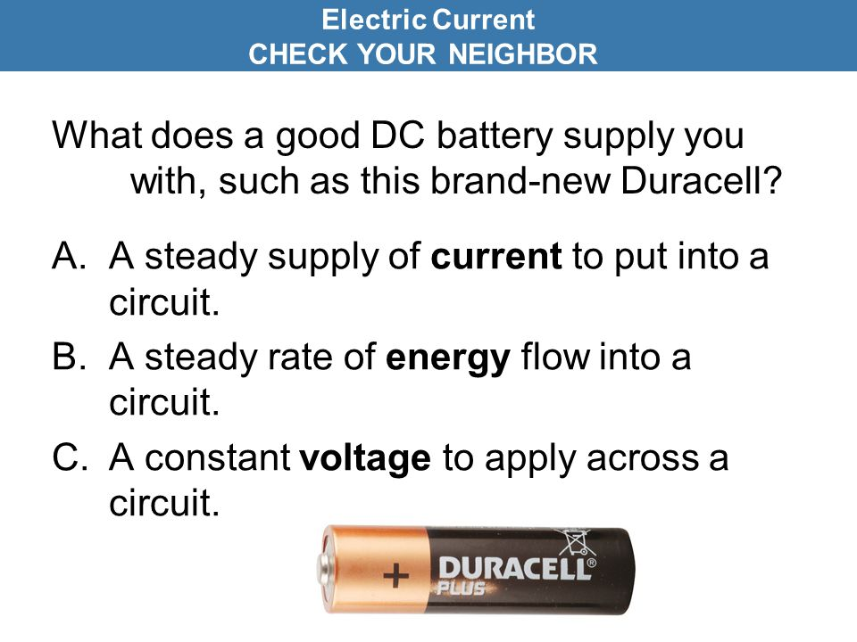 What does a good DC battery supply you with, such as this brand-new Duracell? A.A steady supply of current to put into a circuit. B.A steady rate of e