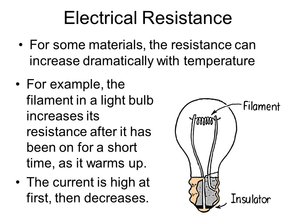 For some materials, the resistance can increase dramatically with temperature Electrical Resistance For example, the filament in a light bulb increase