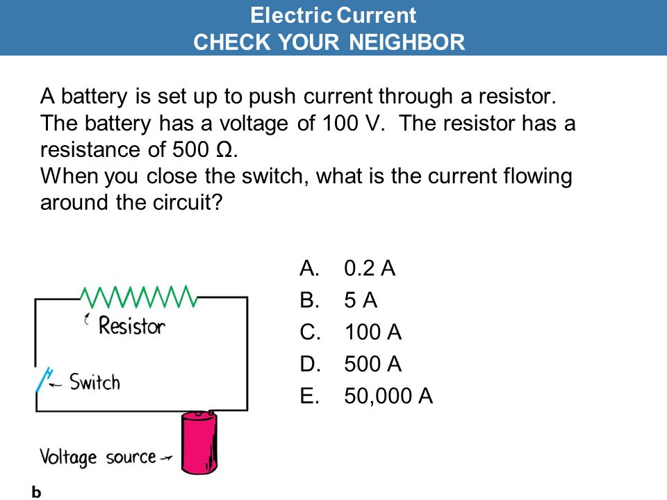 A battery is set up to push current through a resistor. The battery has a voltage of 100 V. The resistor has a resistance of 500 Ω. When you close the