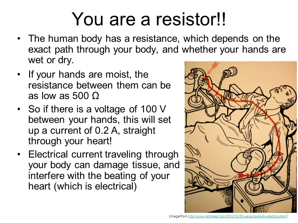 You are a resistor!! The human body has a resistance, which depends on the exact path through your body, and whether your hands are wet or dry. [image