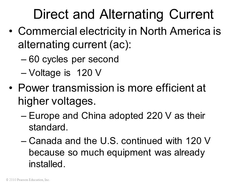 © 2010 Pearson Education, Inc. Direct and Alternating Current Commercial electricity in North America is alternating current (ac): –60 cycles per seco