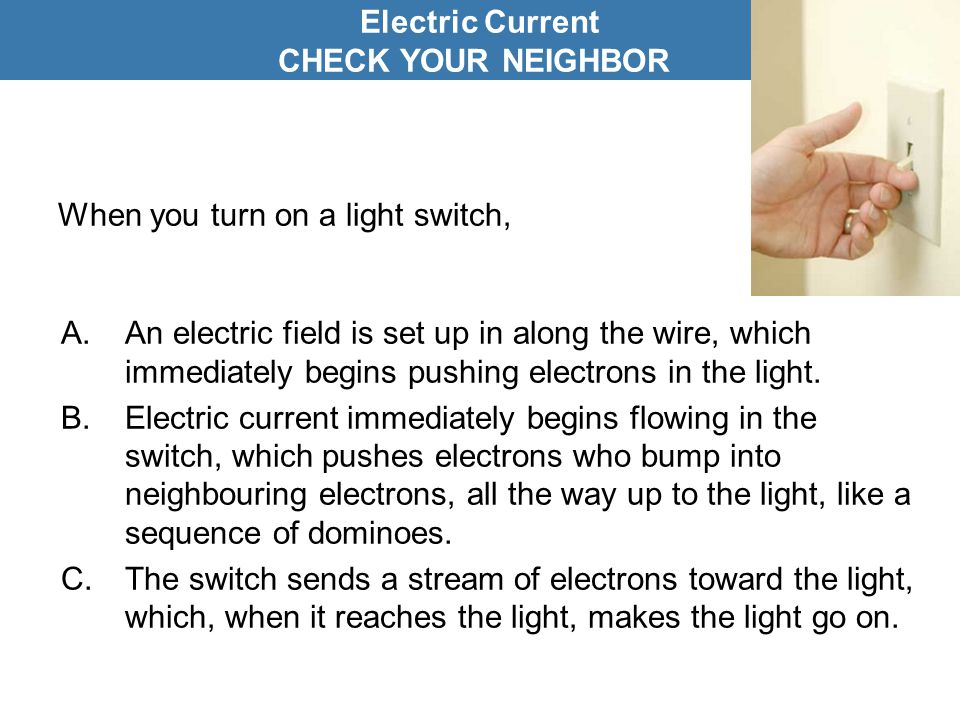 When you turn on a light switch, A.An electric field is set up in along the wire, which immediately begins pushing electrons in the light. B.Electric