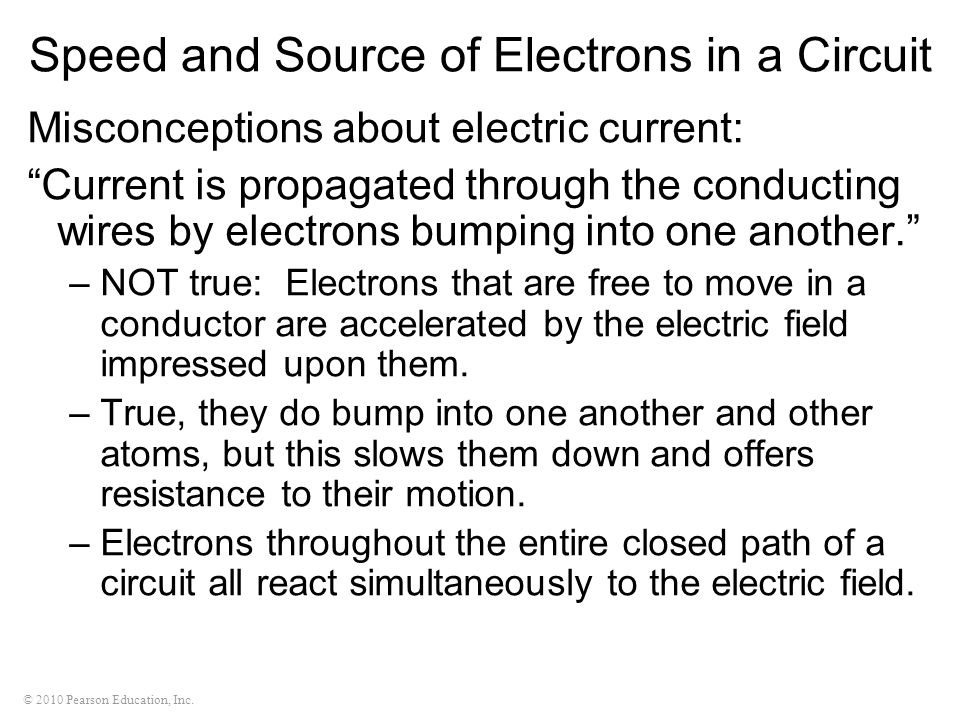 © 2010 Pearson Education, Inc. Speed and Source of Electrons in a Circuit Misconceptions about electric current: Current is propagated through the con
