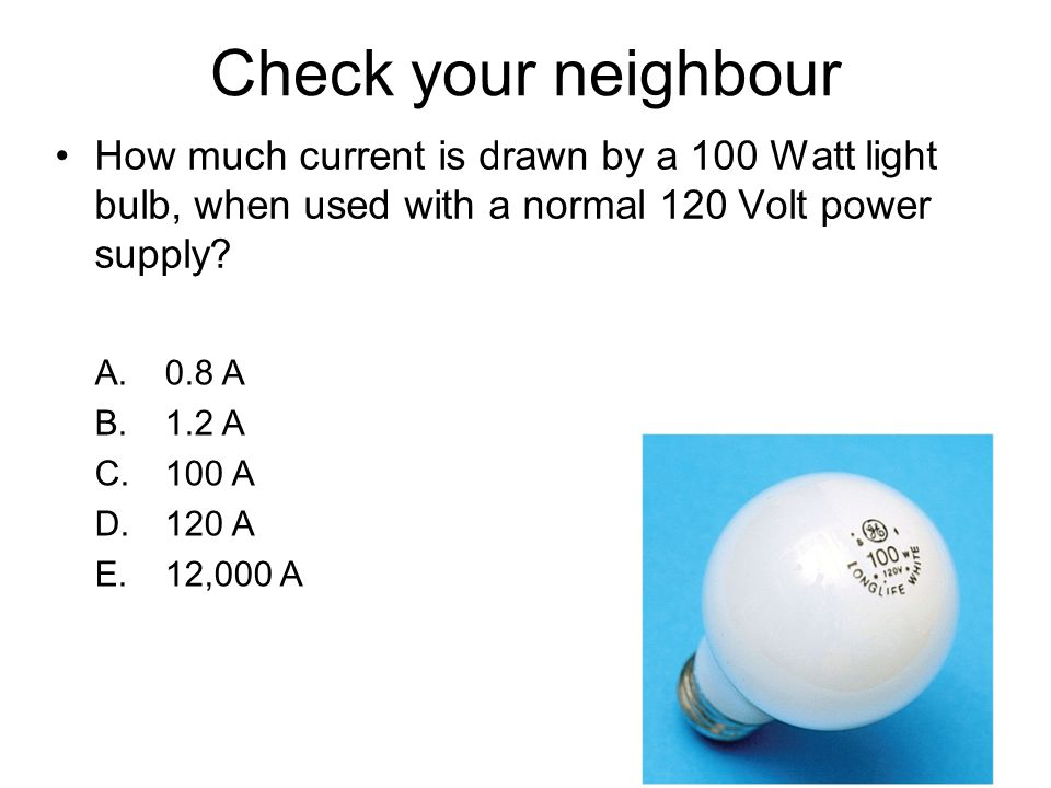 Check your neighbour How much current is drawn by a 100 Watt light bulb, when used with a normal 120 Volt power supply? A.0.8 A B.1.2 A C.100 A D.120