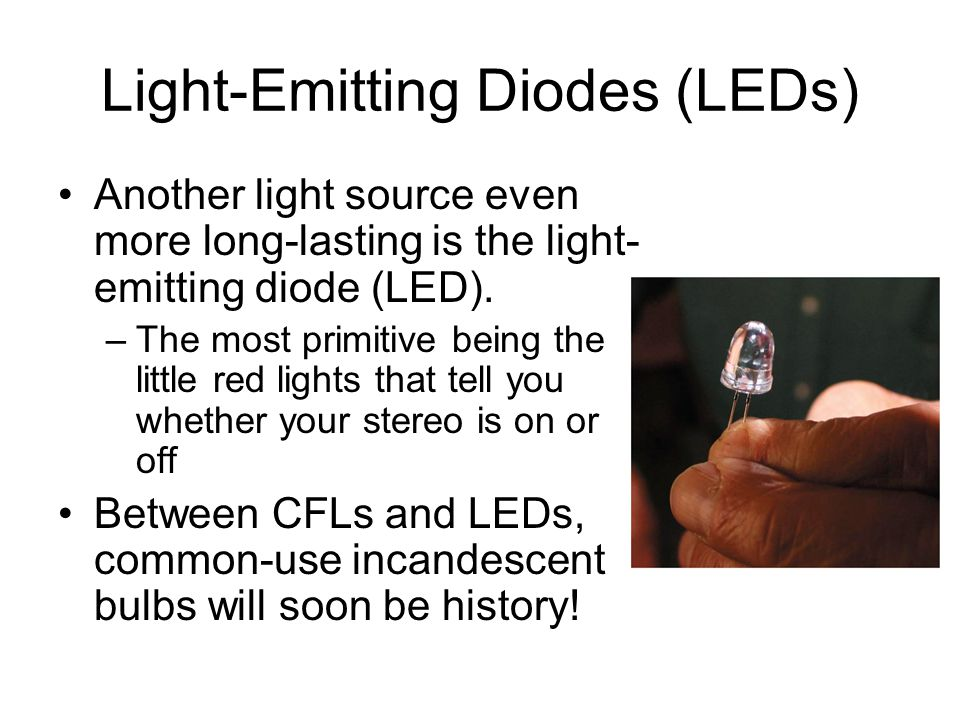 Light-Emitting Diodes (LEDs) Another light source even more long-lasting is the light- emitting diode (LED). –The most primitive being the little red
