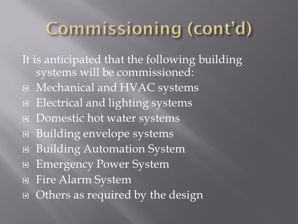 It is anticipated that the following building systems will be commissioned: Mechanical and HVAC systems Electrical and lighting systems Domestic hot water systems Building envelope systems Building Automation System Emergency Power System Fire Alarm System Others as required by the design