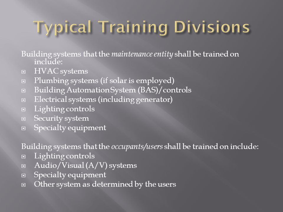 Building systems that the maintenance entity shall be trained on include: HVAC systems Plumbing systems (if solar is employed) Building Automation System (BAS)/controls Electrical systems (including generator) Lighting controls Security system Specialty equipment Building systems that the occupants/users shall be trained on include: Lighting controls Audio/Visual (A/V) systems Specialty equipment Other system as determined by the users