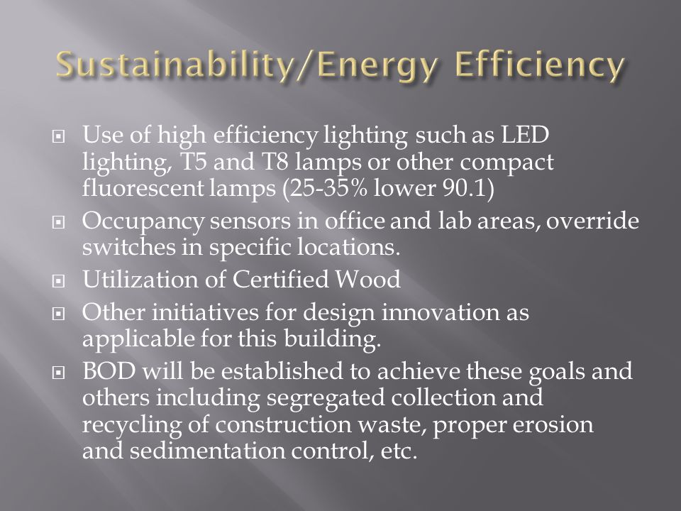 Use of high efficiency lighting such as LED lighting, T5 and T8 lamps or other compact fluorescent lamps (25-35% lower 90.1) Occupancy sensors in office and lab areas, override switches in specific locations.