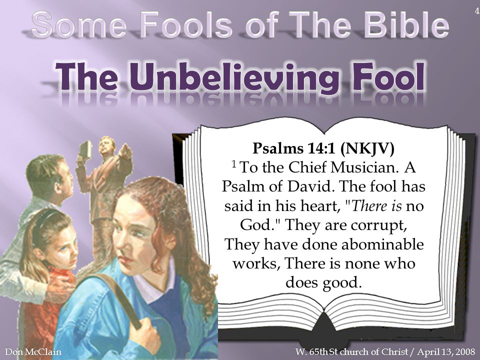 Psalms 14:1 (NKJV) 1 To the Chief Musician. A Psalm of David. The fool has said in his heart,