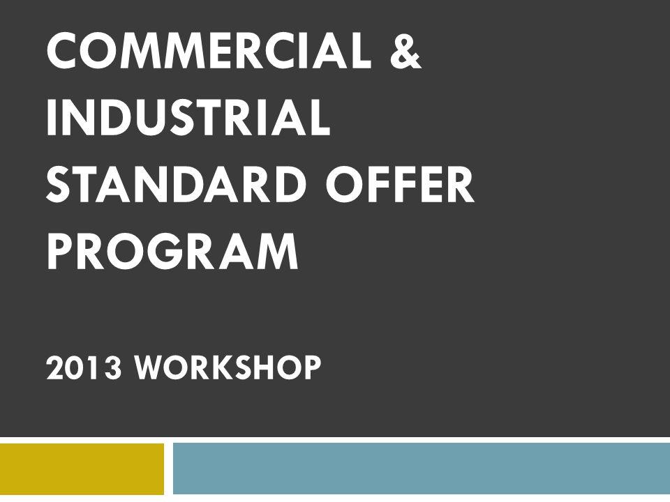 COMMERCIAL & INDUSTRIAL STANDARD OFFER PROGRAM 2013 WORKSHOP