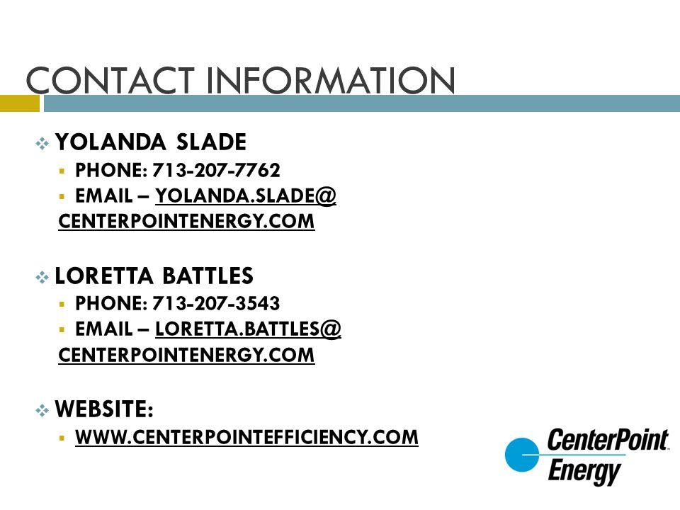 CONTACT INFORMATION YOLANDA SLADE PHONE: 713-207-7762 EMAIL – YOLANDA.SLADE@ CENTERPOINTENERGY.COM LORETTA BATTLES PHONE: 713-207-3543 EMAIL – LORETTA.BATTLES@ CENTERPOINTENERGY.COM WEBSITE: WWW.CENTERPOINTEFFICIENCY.COM